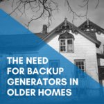 The Need For Backup Generators In Older Homes