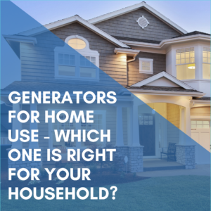 Generators For Home Use – Which One Is Right For Your Household?