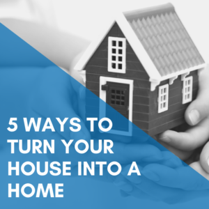 5 Ways To Turn Your House Into A Home